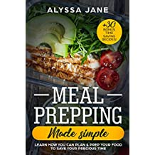 Meal Prepping Made Simple: Learn How You Can Plan & Prep Your Food To Save Your Precious Time. +30 Bonus Time Saving Recipes!