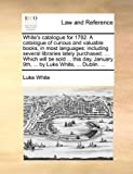 White's Catalogue for 1782 a Catalogue of Curious and Valuable Books, in Most Languages, Luke White, 1170357563