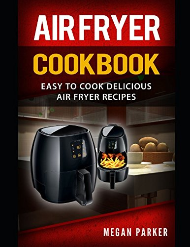 Air Fryer Cookbook: Easy to Cook Delicious Air Fryer Recipes