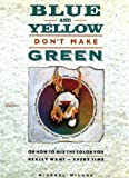 Blue and Yellow Don't Make Green : Or-How to Mix the Color You Really Want-Every Time, Wilcox, Michael, 0935603395