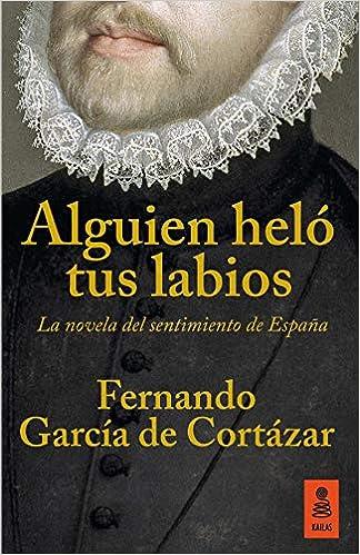 Alguien Heló Tus Labios: La novela del sentimiento de España: 14 KF: Amazon.es: García de Cortázar Ruiz de Aguirre, Fernando: Libros