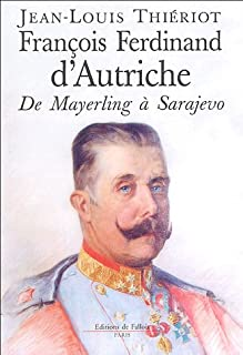 François-Ferdinand d'Autriche : de Mayerling à Sarajevo, Thieriot, Jean-Louis