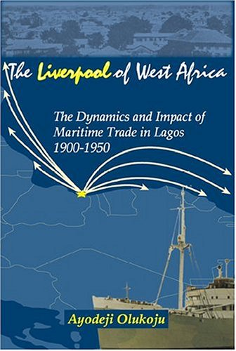 The ''liverpool'' Of West Africa: The Dynamics And Impact Of Maritime Trade In Lagos, 1900-1950 by Africa World Pr