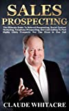 sales prospecting the ultimate guide to referral prospecting social contact marketing telephone prospecting and cold calling to find highly likely prospects you can close in one call