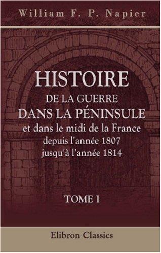Histoire de la guerre dans la Péninsule et dans le midi de la France, depuis l'année 1807 jusqu'à l'année 1814: Tome 1 (French Edition) pdf epub