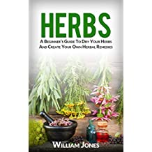 Herbs: A Beginner's Guide To Dry Your Herbs And Create Your Own Herbal Remedies