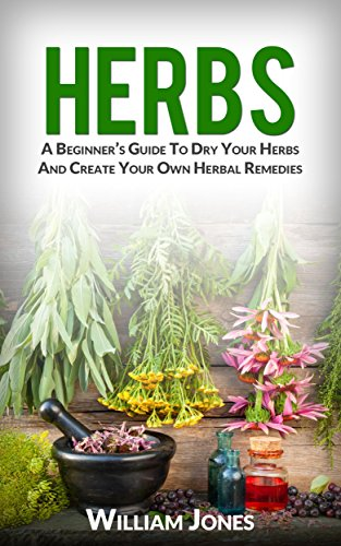 Herbs: A Beginner's Guide To Dry Your Herbs And Create Your Own Herbal Remedies by [Jones, William]