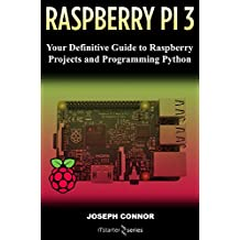 Raspberry PI3: Your Definite Guide to Raspberry Projects and Python Programming: Learn the Basics of Raspberry PI3 in One Week
