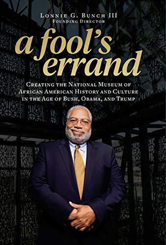 A Fool's Errand: Creating the National Museum of African American History and Culture in the Age of Bush, Obama, and Trump (African American Culture In The United States)