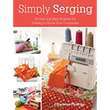 Simply Serging: 25 Fast and Easy Projects for Getting to Know Your Overlocker by Charlene Phillips (2012)