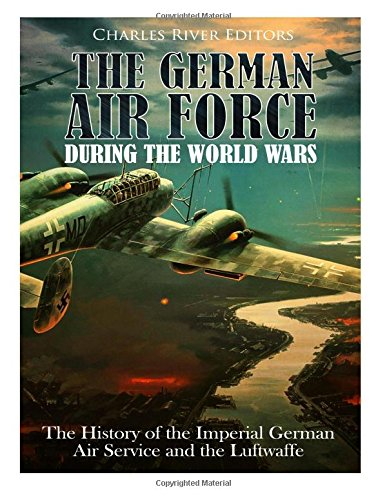 Read Online The German Air Force during the World Wars: The History of the Imperial German Air Service and the Luftwaffe ebook