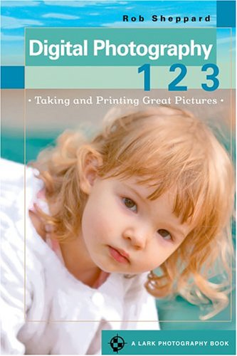 Digital Photography 1 2 3: Taking and Printing Great Pictures (A Lark Photography Book)