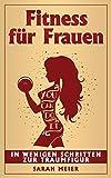 Fitness für Frauen: In wenigen Schritten zur Traumfigur  (German Edition)