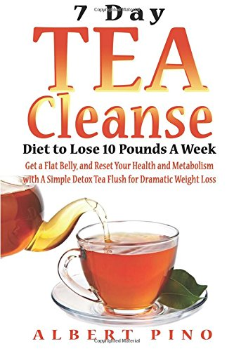 Tea Cleanse: 7 Day Tea Cleanse Diet to Lose 10 Pounds A Week, Get a Flat Belly, and Reset Your Health and Metabolism with A Simple Detox Tea Flush for Dramatic Weight Loss