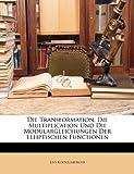 Die Transformation, Die Multiplication und Die Modulargleichungen der Elliptischen Functionen, Leo Koenigsberger, 1148074678