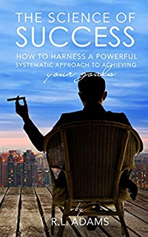 The Science of Success: How to Harness a Powerful, Systematic Approach to Achieving Your Goals (Success Books Series Book 1) by [Adams, R.L.]