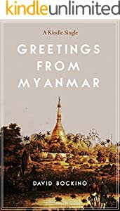 Greetings from Myanmar: Exploring the Price of Progress in One of the Last Countries on Earth to Open for Business (Kindle Single)