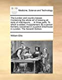 The London and Country Brewer Containing the Whole Art of Brewing All Sorts of Malt-Liquors, in Three Parts to Which Is Added, a Supplement By, William Ellis, 1170363229