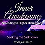 Inner Awakening...Ascending to Higher Dimensions, Vol. 1: Seeking the Unknown | Anjali Chugh