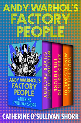 Andy Warhol's Factory People: Welcome to the Silver Factory, Speeding into the Future, and Your Fifteen Minutes Are Up