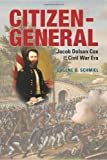 Citizen-General : Jacob Dolson Cox and the Civil War Era, Schmiel, Eugene D., 0821420836