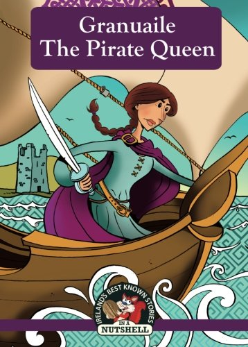 Granuaile: The Pirate Queen (Irish Myths & Legends In A Nutshell) (Volume 7)