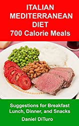 Italian Mediterranean Diet 700 Calorie Meals: Suggestions for Breakfast, Lunch, Dinner, and Snacks