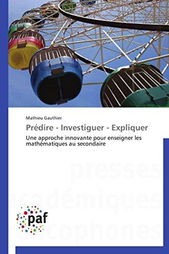 Prédire - Investiguer - Expliquer: Une approche innovante pour enseigner les mathématiques au secondaire (Omn.Pres.Franc.) (French Edition)