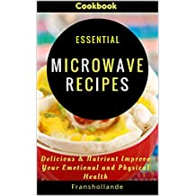 Essential Microwave Recipes: Delicious & Nutrient Improve Your Emotional and Physical Health