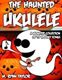 The Haunted Ukulele: A Monster Collection of 59 Spooky Songs : Covering Disasters, Murder Ballads, Gruesome Tongue Twisters, Ghostly Rags, Depressing ... and more. (Ukulele Holiday) (Volume 1)