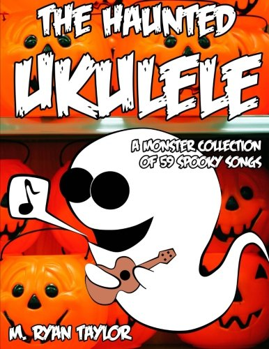 The Haunted Ukulele: A Monster Collection of 59 Spooky Songs : Covering Disasters, Murder Ballads, Gruesome Tongue Twisters, Ghostly Rags, Depressing and more. (Ukulele Holiday) (Volume 1) -