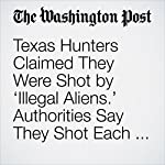 Texas Hunters Claimed They Were Shot by 'Illegal Aliens.' Authorities Say They Shot Each Other. | Derek Hawkins