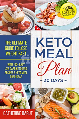 Keto Meal Plan For 30 Days: The ultimate Guide To Lose Weight Fast With 100+ Easy low Carb ketogenic Recipes & Keto Meal Prep Ideas: + Bonus of 10 Keto Dessert & Smoothie Recipes For Healthy Diet by Catherine Barut