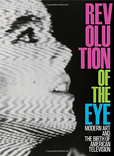 Revolution of the Eye: Modern Art and the Birth of American Television
