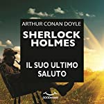 Sherlock Holmes: il suo ultimo saluto | Arthur Conan Doyle