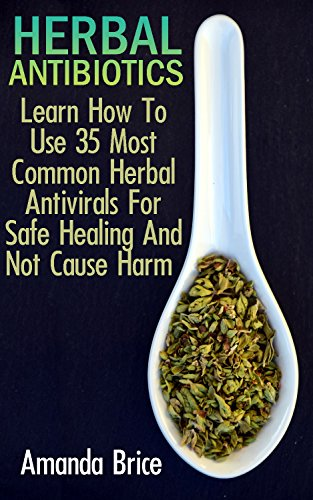 Herbal Antibiotics: Learn How To Use 35 Most Common Herbal Antivirals For Safe Healing And Not Cause Harm : (Medicinal Herbs, Alternative Medicine) by [Brice, Amanda]