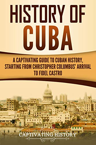 History of Cuba: A Captivating Guide to Cuban History, Starting from Christopher Columbus' Arrival to Fidel -