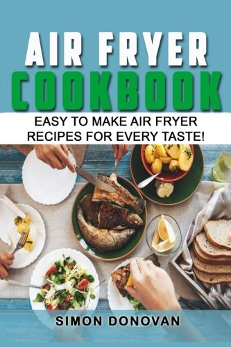 Air Fryer Cookbook: Easy to Make Air Fryer Recipes for Every Taste! (Air Fryer Cookbook, Air Fryer Recipes, Air Fryer Cooking, Air Fryer, Air Fryer) (Volume 1)
