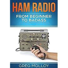 Ham Radio: from Beginner to Badass (Ham Radio, ARRL, ARRL exam, Ham Radio Licence Book 1)