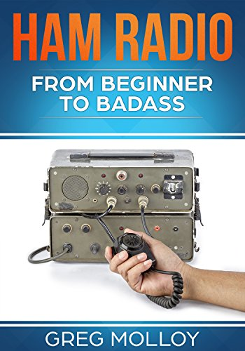 Ham Radio: from Beginner to Badass (Ham Radio, ARRL, ARRL exam, Ham Radio Licence Book 1) by [Molloy, Greg]