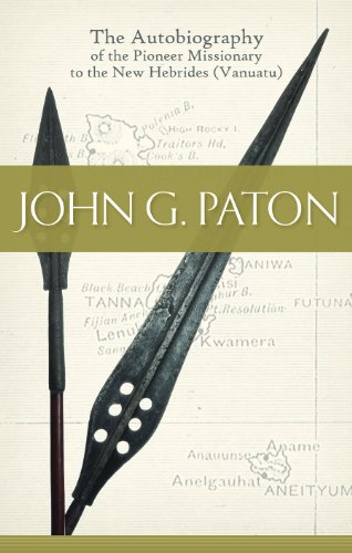 John G. Paton - The Autobiography of the Pioneer Missionary to the New Hebrides (Vanuatu) (John G Paton Missionary To The New Hebrides)