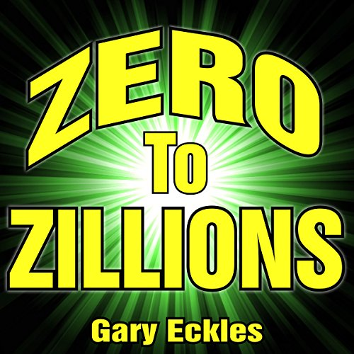 Zero to Zillions: How to Grow an Idea into a Company You Can Sell for Millions!