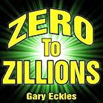 Zero to Zillions: How to Grow an Idea into a Company You Can Sell for Millions! | Gary Eckles