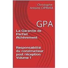 La Garantie de Parfait Achèvement   Responsabilité du constructeur post réception Volume 1: GPA (Les responsabilité des constructeurs concernant les désordre ... postérieur à la réception) (French Edition)