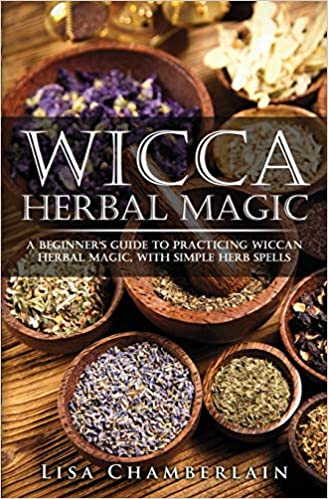 Wicca Herbal Magic: A Beginner's Guide to Practicing Wiccan Herbal