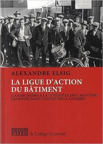 Lire en ligne L'Anarcho-Syndicalisme a la Conquete des Chantiers Genevois : le Combat de la Ligue d'Action du Bati pdf ebook