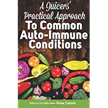 A Juicer's Practical Approach to Common Autoimmune Conditions: A Roadmap to Healing Using Food as Medicine