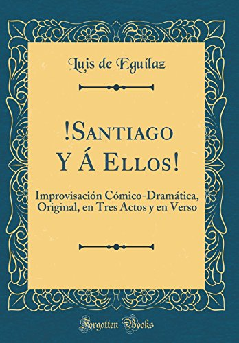 !Santiago Y A Ellos!: Improvisacion Comico-Dramatica, Original, en Tres Actos y en Verso (Classic Reprint)  [Eguilaz, Luis de] (Tapa Dura)