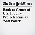 Bank at Center of U.S. Inquiry Projects Russian 'Soft Power' | Ben Protess,Andrew E. Kramer,Mike Mcintire