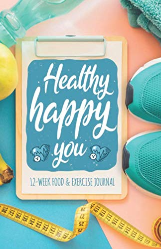 Healthy Happy You 12-week Food and Exercise Journal: A Fun Fitness Journal to aid in Weight Loss Motivation & Behaviour Change